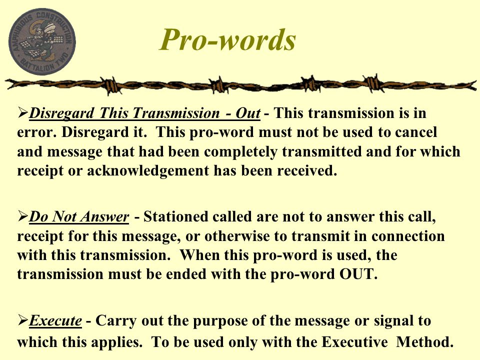 Pro-words  Disregard This Transmission - Out - This transmission is in error. Disregard it. This pro-word must not be used to cancel and message that