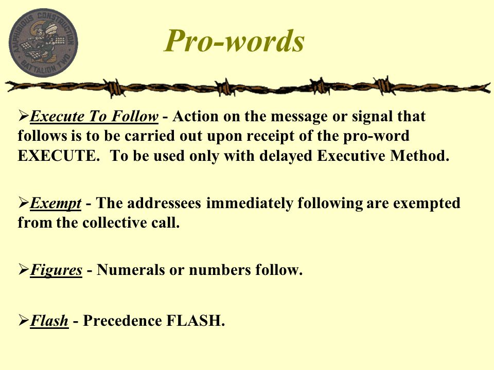 Pro-words  Execute To Follow - Action on the message or signal that follows is to be carried out upon receipt of the pro-word EXECUTE. To be used onl