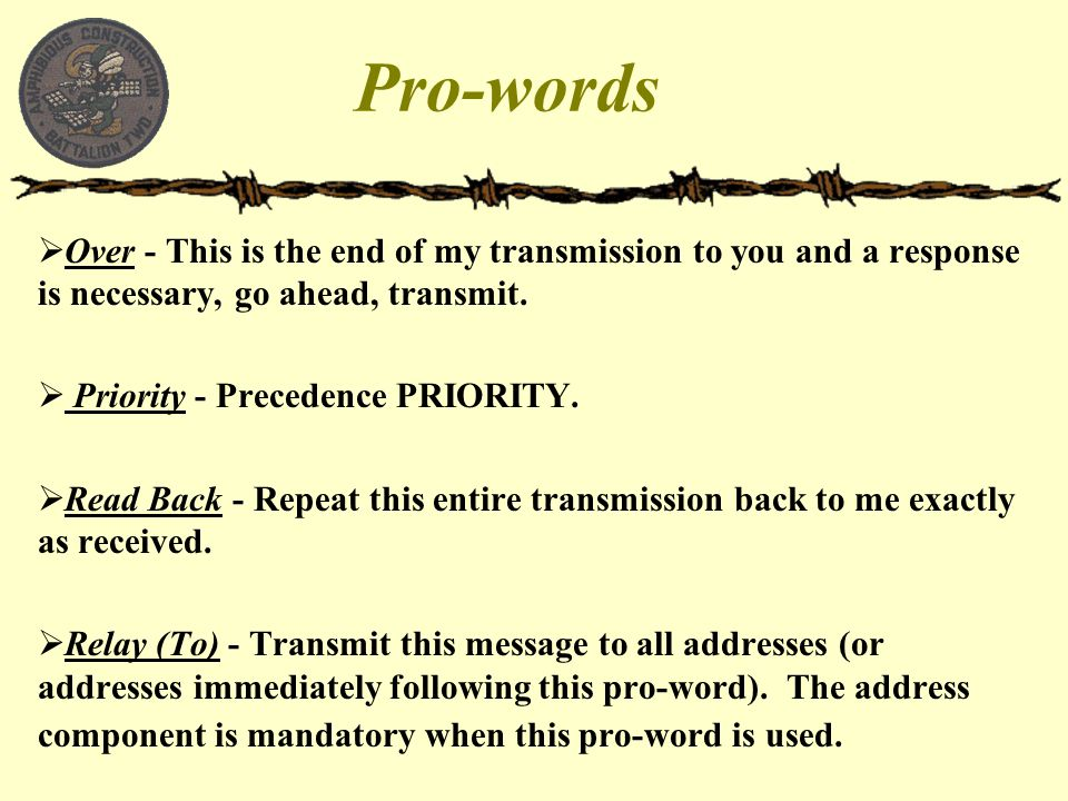 Pro-words  Over - This is the end of my transmission to you and a response is necessary, go ahead, transmit.  Priority - Precedence PRIORITY.  Read