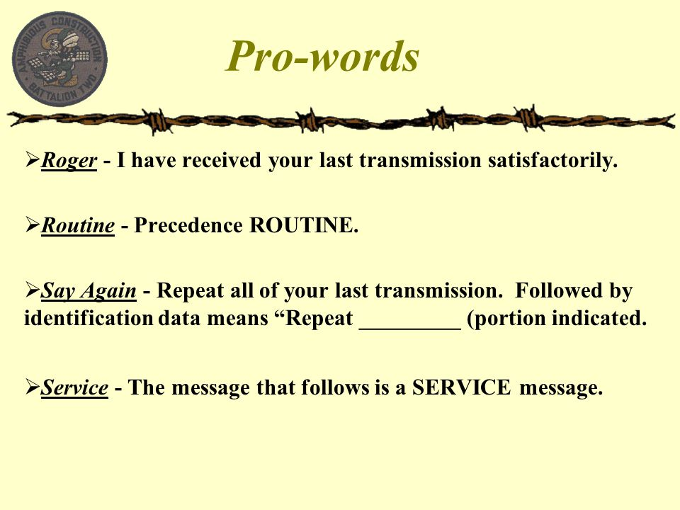 Pro-words  Roger - I have received your last transmission satisfactorily.  Routine - Precedence ROUTINE.  Say Again - Repeat all of your last trans