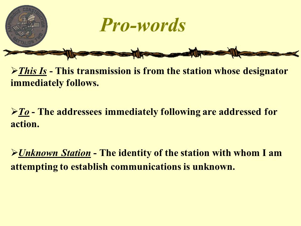 Pro-words  This Is - This transmission is from the station whose designator immediately follows.  To - The addressees immediately following are addr