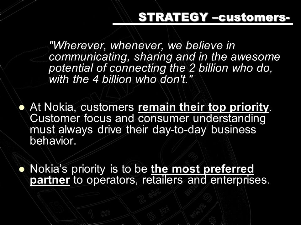 Wherever, whenever, we believe in communicating, sharing and in the awesome potential of connecting the 2 billion who do, with the 4 billion who don t. At Nokia, customers remain their top priority.