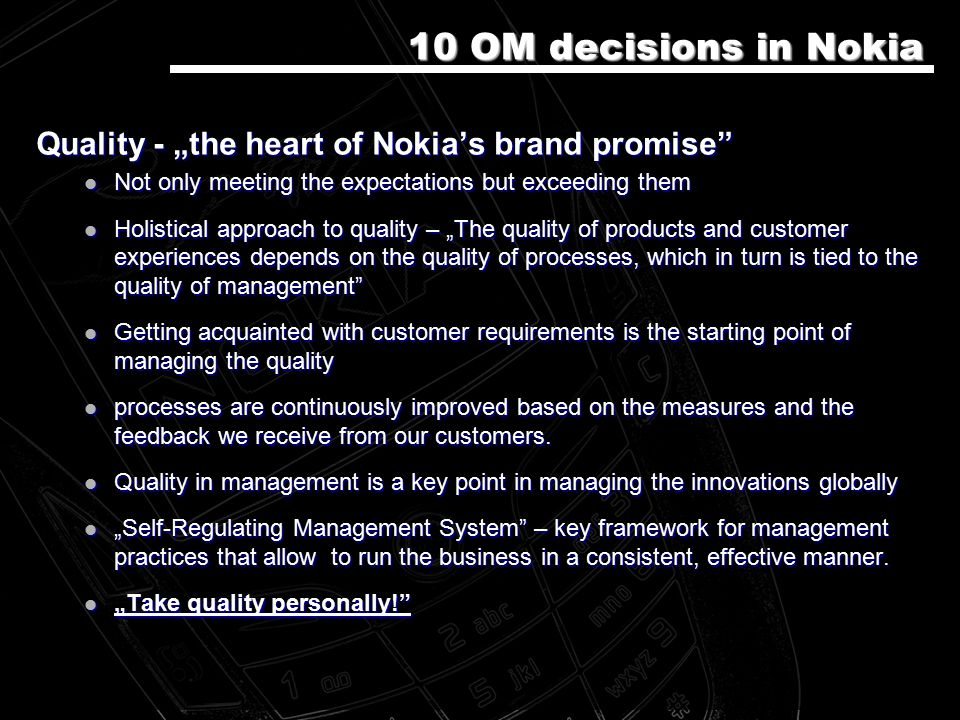 "Quality - ""the heart of Nokia's brand promise Not only meeting the expectations but exceeding them Not only meeting the expectations but exceeding them Holistical approach to quality – ""The quality of products and customer experiences depends on the quality of processes, which in turn is tied to the quality of management Holistical approach to quality – ""The quality of products and customer experiences depends on the quality of processes, which in turn is tied to the quality of management Getting acquainted with customer requirements is the starting point of managing the quality Getting acquainted with customer requirements is the starting point of managing the quality processes are continuously improved based on the measures and the feedback we receive from our customers."