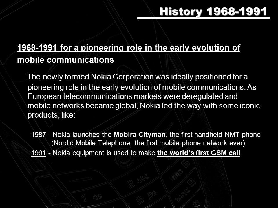 1968-1991 for a pioneering role in the early evolution of mobile communications The newly formed Nokia Corporation was ideally positioned for a pioneering role in the early evolution of mobile communications.