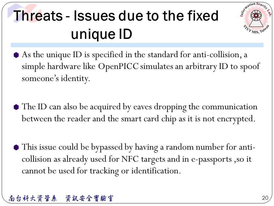 Threats - Issues due to the fixed unique ID As the unique ID is specified in the standard for anti-collision, a simple hardware like OpenPICC simulate