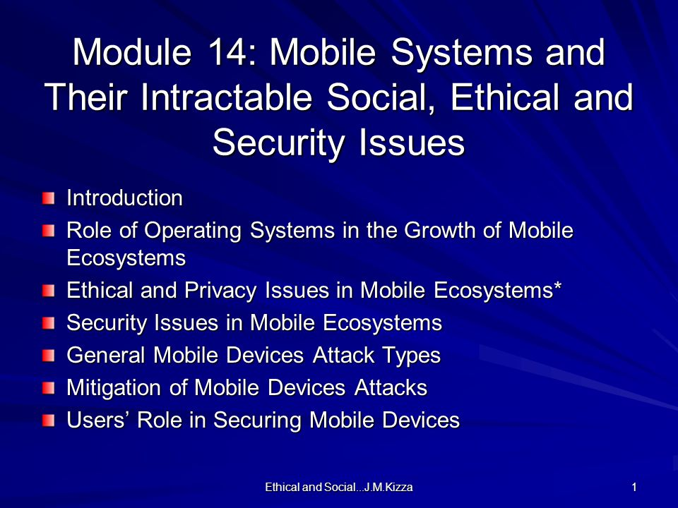 Ethical and Social...J.M.Kizza 1 Module 14: Mobile Systems and Their Intractable Social, Ethical and Security Issues Introduction Role of Operating Systems in the Growth of Mobile Ecosystems Ethical and Privacy Issues in Mobile Ecosystems* Security Issues in Mobile Ecosystems General Mobile Devices Attack Types Mitigation of Mobile Devices Attacks Users' Role in Securing Mobile Devices
