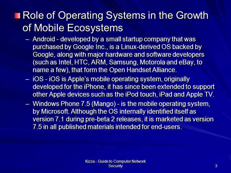 Role of Operating Systems in the Growth of Mobile Ecosystems –Android - developed by a small startup company that was purchased by Google Inc., is a Linux-derived OS backed by Google, along with major hardware and software developers (such as Intel, HTC, ARM, Samsung, Motorola and eBay, to name a few), that form the Open Handset Alliance.