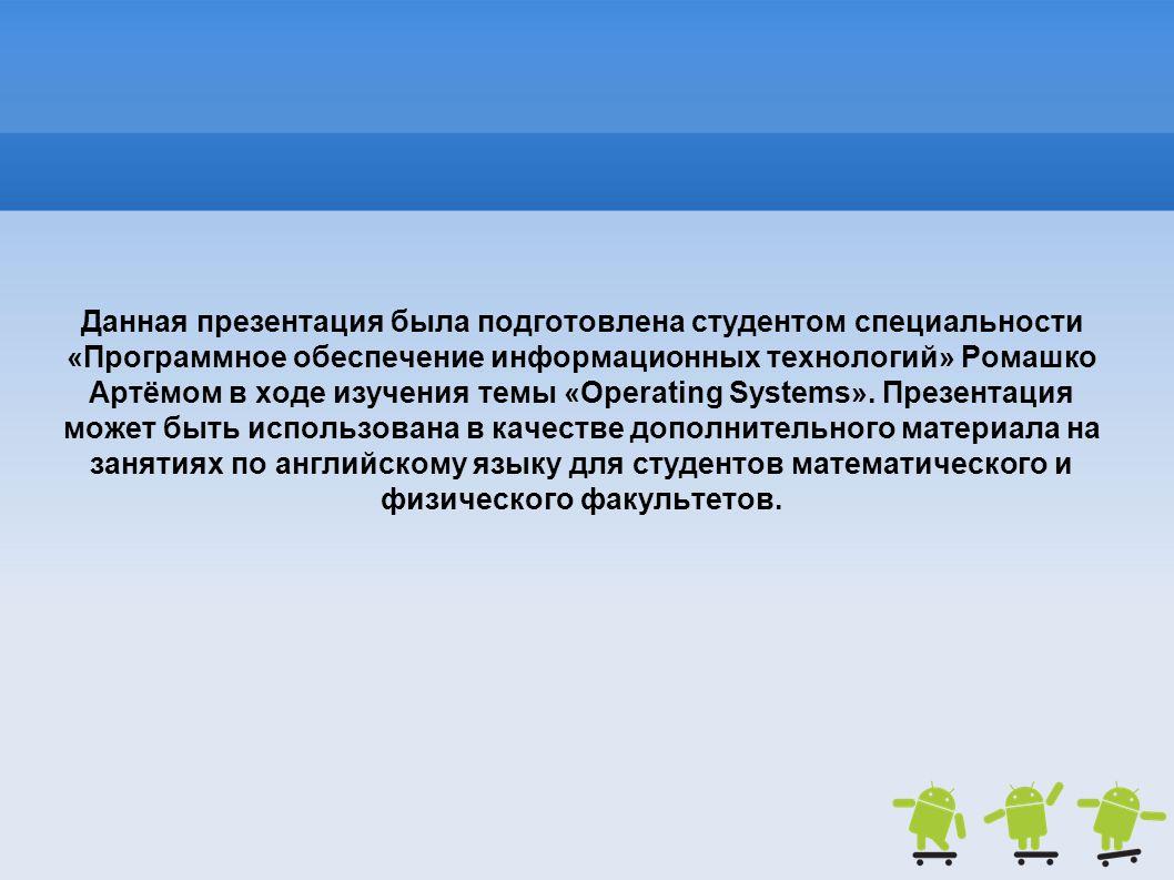 Данная презентация была подготовлена студентом специальности «Программное обеспечение информационных технологий» Ромашко Артёмом в ходе изучения темы «Operating Systems».