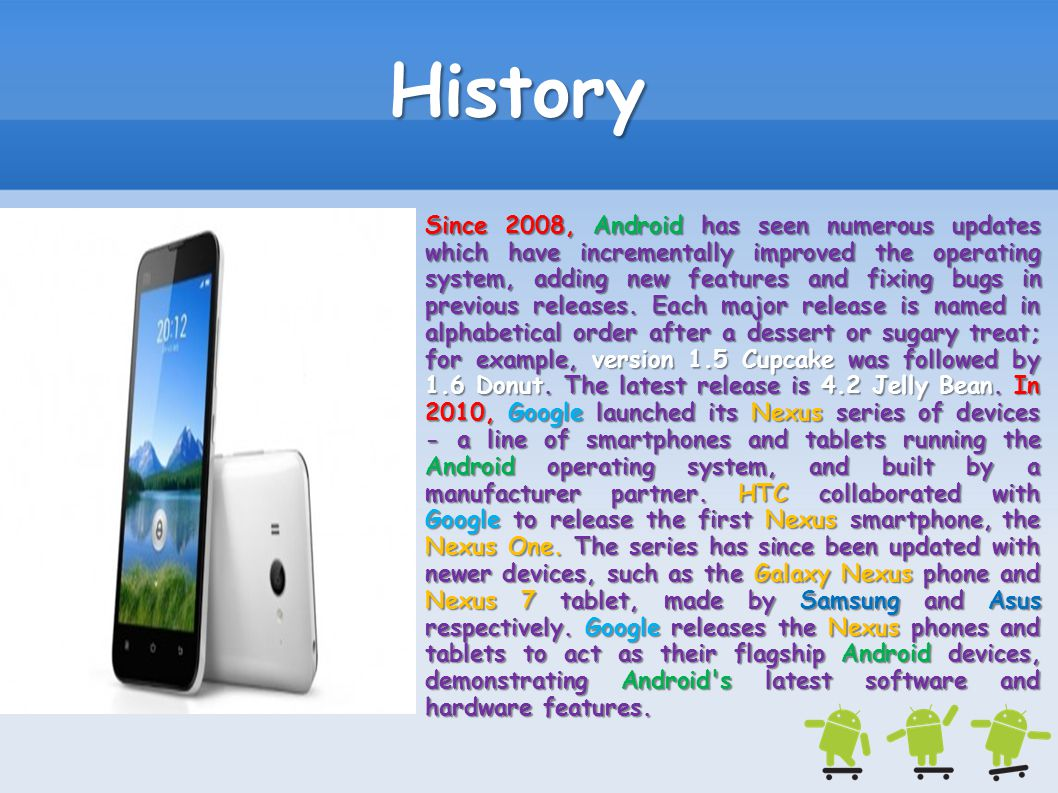 Since 2008, Android has seen numerous updates which have incrementally improved the operating system, adding new features and fixing bugs in previous