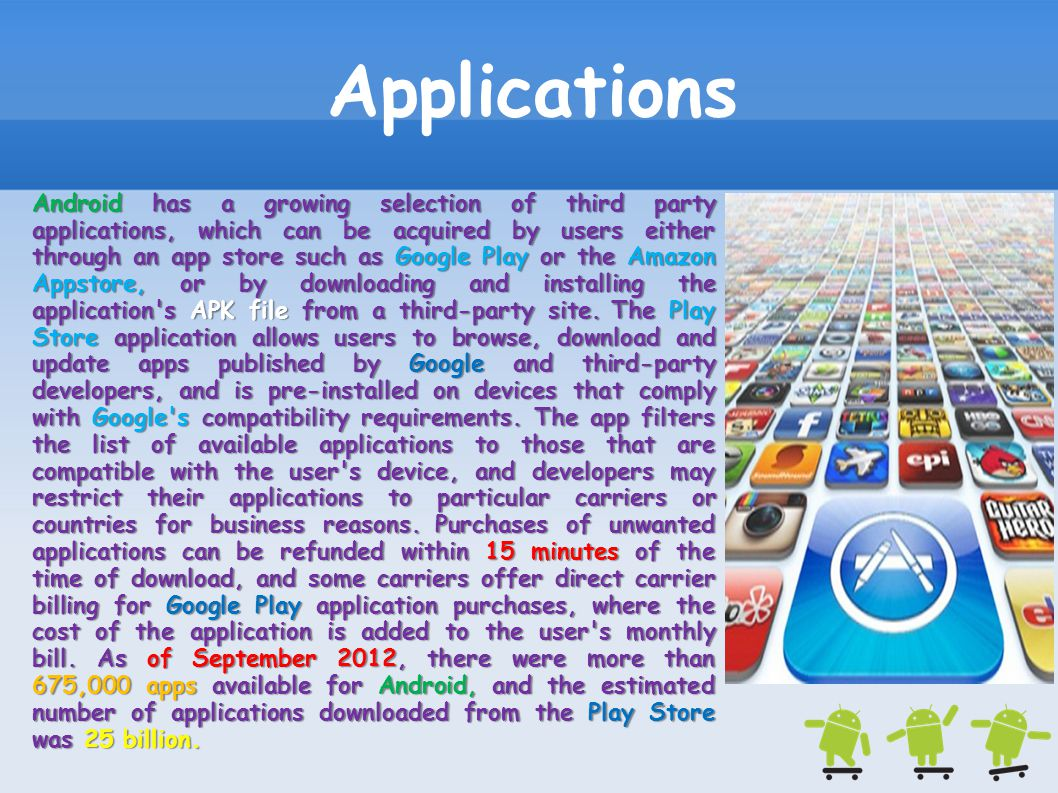 Applications Android has a growing selection of third party applications, which can be acquired by users either through an app store such as Google Pl