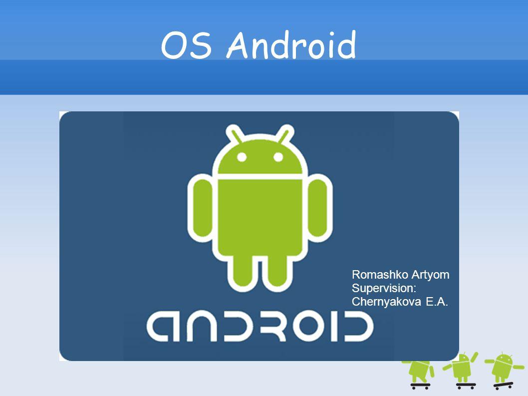 OS Android Romashko Artyom Supervision: Chernyakova E.A.