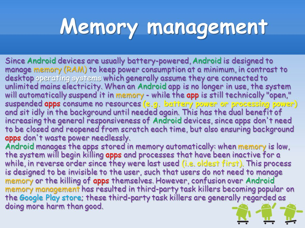 Memory management Since Android devices are usually battery-powered, Android is designed to manage memory (RAM) to keep power consumption at a minimum