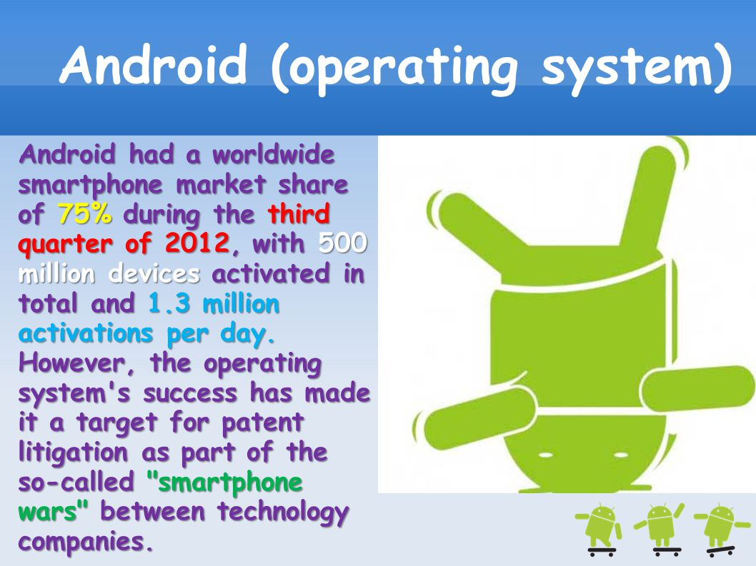 Android (operating system) Android had a worldwide smartphone market share of 75% during the third quarter of 2012, with 500 million devices activated
