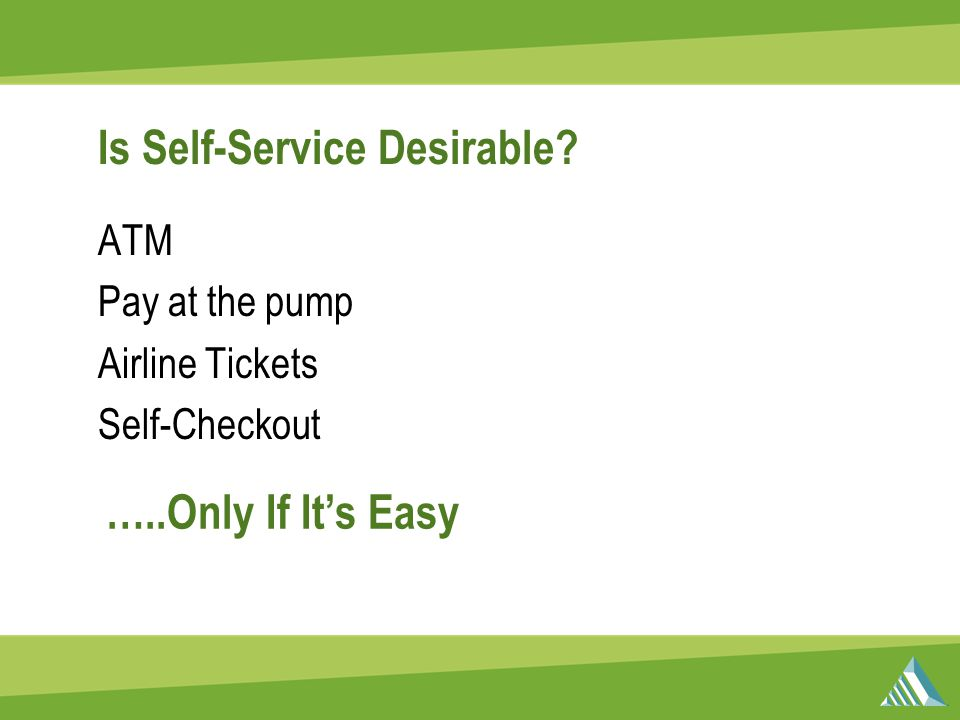 Is Self-Service Desirable? ATM Pay at the pump Airline Tickets Self-Checkout …..Only If It's Easy