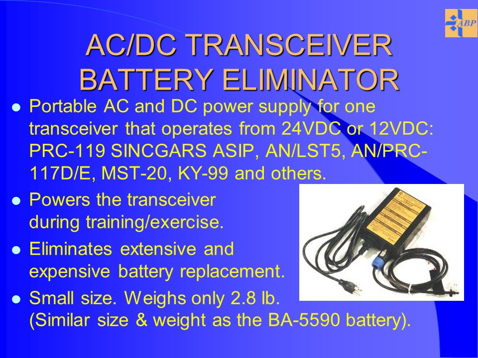 AC/DC TRANSCEIVER BATTERY ELIMINATOR l Portable AC and DC power supply for one transceiver that operates from 24VDC or 12VDC: PRC-119 SINCGARS ASIP, AN/LST5, AN/PRC- 117D/E, MST-20, KY-99 and others.