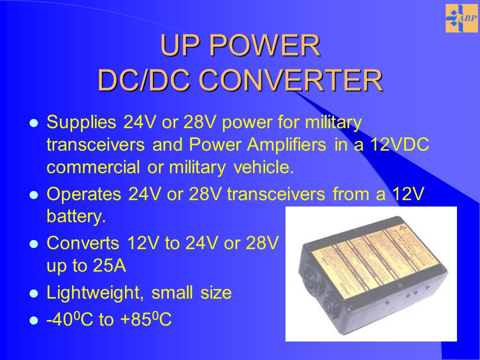 UP POWER DC/DC CONVERTER l Supplies 24V or 28V power for military transceivers and Power Amplifiers in a 12VDC commercial or military vehicle.
