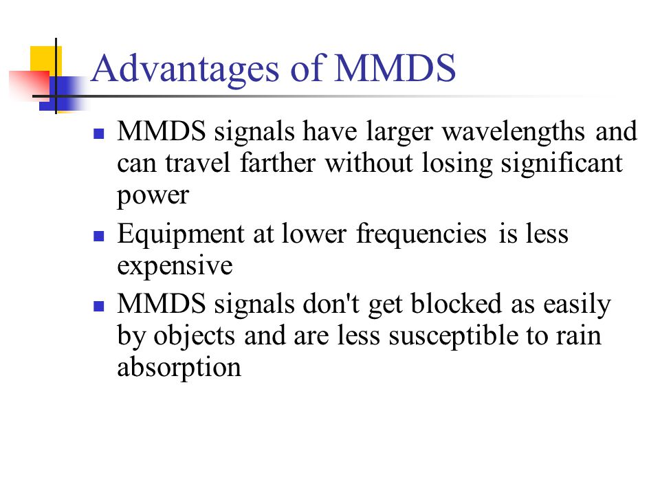Advantages of MMDS MMDS signals have larger wavelengths and can travel farther without losing significant power Equipment at lower frequencies is less