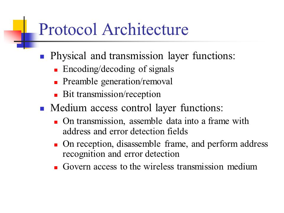 Protocol Architecture Physical and transmission layer functions: Encoding/decoding of signals Preamble generation/removal Bit transmission/reception M