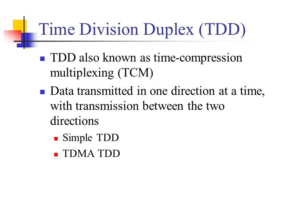 Time Division Duplex (TDD) TDD also known as time-compression multiplexing (TCM) Data transmitted in one direction at a time, with transmission betwee