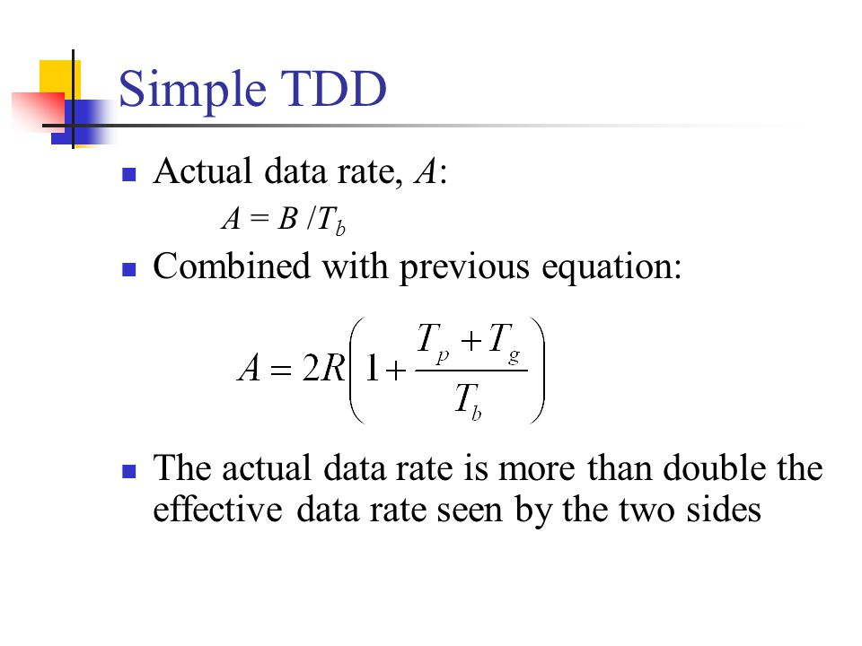 Simple TDD Actual data rate, A: A = B /T b Combined with previous equation: The actual data rate is more than double the effective data rate seen by t