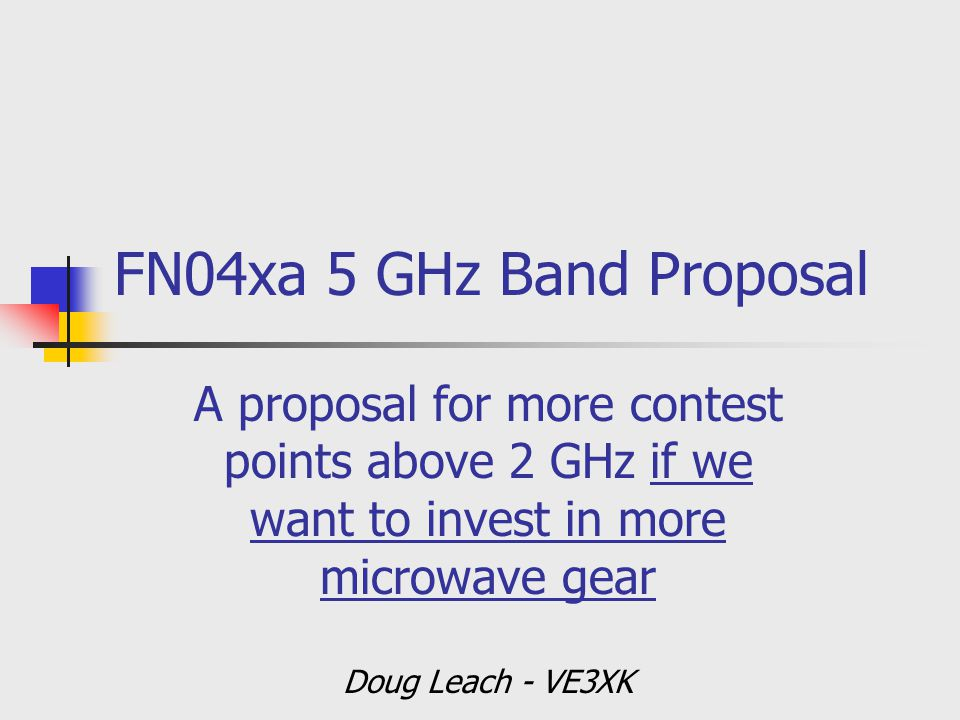 FN04xa 5 GHz Band Proposal A proposal for more contest points above 2 GHz if we want to invest in more microwave gear Doug Leach - VE3XK