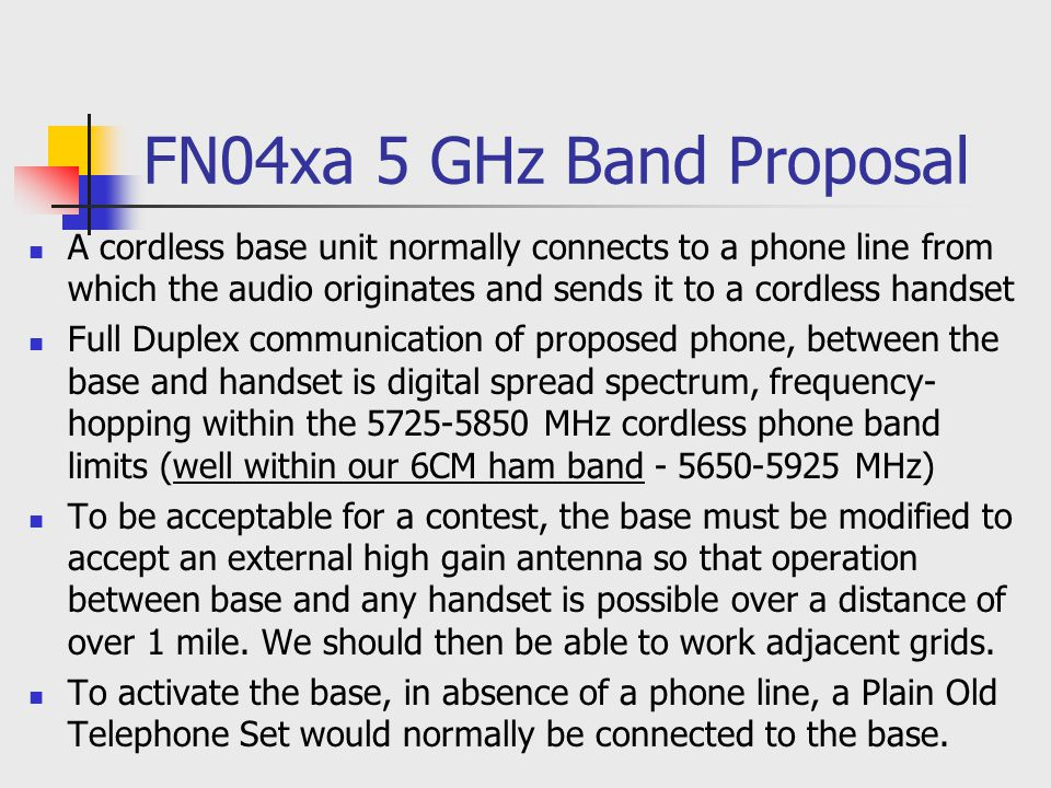 FN04xa 5 GHz Band Proposal A cordless base unit normally connects to a phone line from which the audio originates and sends it to a cordless handset Full Duplex communication of proposed phone, between the base and handset is digital spread spectrum, frequency- hopping within the 5725-5850 MHz cordless phone band limits (well within our 6CM ham band - 5650-5925 MHz) To be acceptable for a contest, the base must be modified to accept an external high gain antenna so that operation between base and any handset is possible over a distance of over 1 mile.
