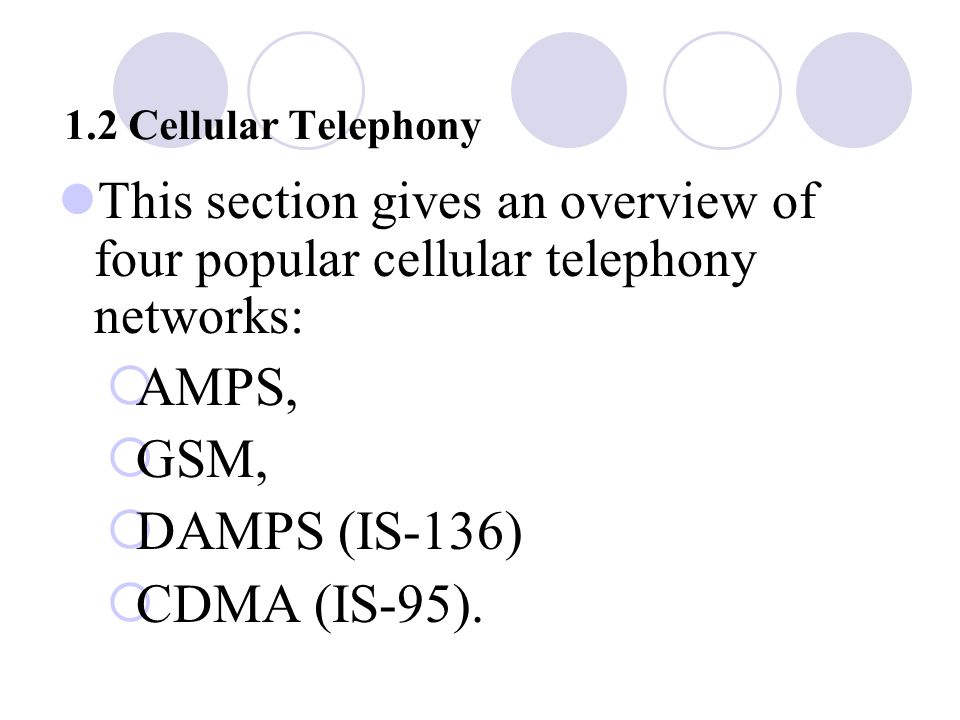 1.2 Cellular Telephony This section gives an overview of four popular cellular telephony networks:  AMPS,  GSM,  DAMPS (IS ‑ 136)  CDMA (IS ‑ 95).