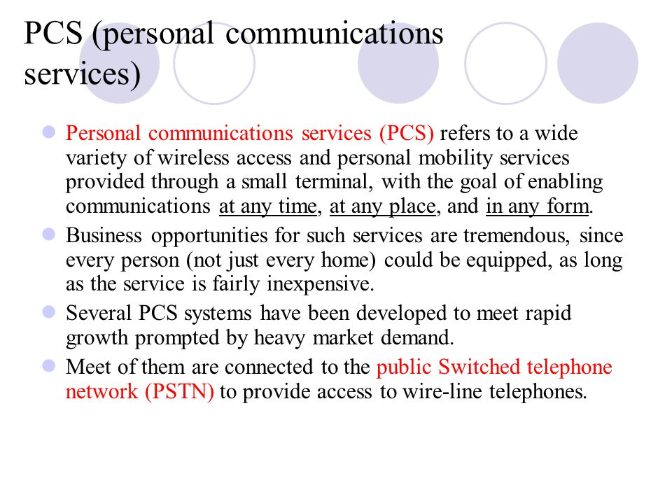 PCS (personal communications services) Personal communications services (PCS) refers to a wide variety of wireless access and personal mobility services provided through a small terminal, with the goal of enabling communications at any time, at any place, and in any form.