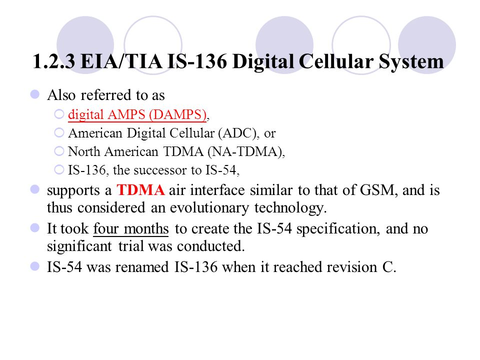 1.2.3 EIA/TIA IS ‑ 136 Digital Cellular System Also referred to as  digital AMPS (DAMPS),  American Digital Cellular (ADC), or  North American TDMA (NA ‑ TDMA),  IS ‑ 136, the successor to IS ‑ 54, supports a TDMA air interface similar to that of GSM, and is thus considered an evolutionary technology.