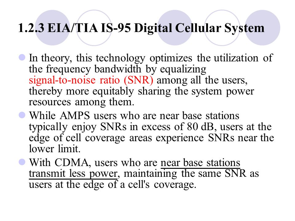 1.2.3 EIA/TIA IS ‑ 95 Digital Cellular System In theory, this technology optimizes the utilization of the frequency bandwidth by equalizing signal ‑ to ‑ noise ratio (SNR) among all the users, thereby more equitably sharing the system power resources among them.