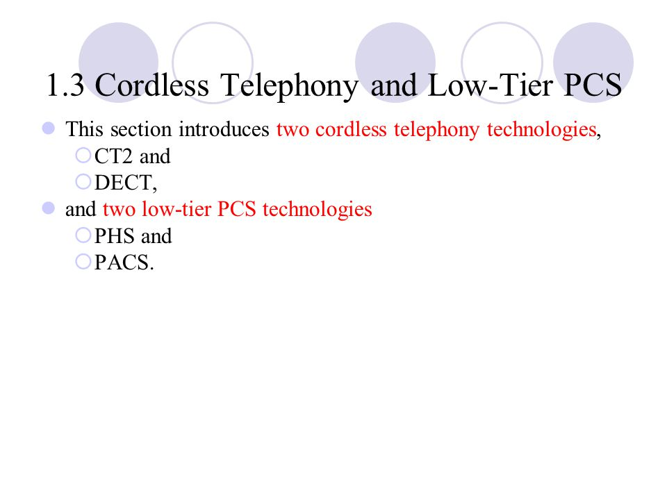 1.3 Cordless Telephony and Low ‑ Tier PCS This section introduces two cordless telephony technologies,  CT2 and  DECT, and two low ‑ tier PCS technologies  PHS and  PACS.