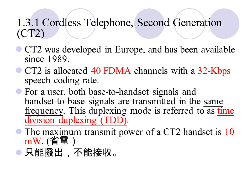 1.3.1 Cordless Telephone, Second Generation (CT2) CT2 was developed in Europe, and has been available since 1989.