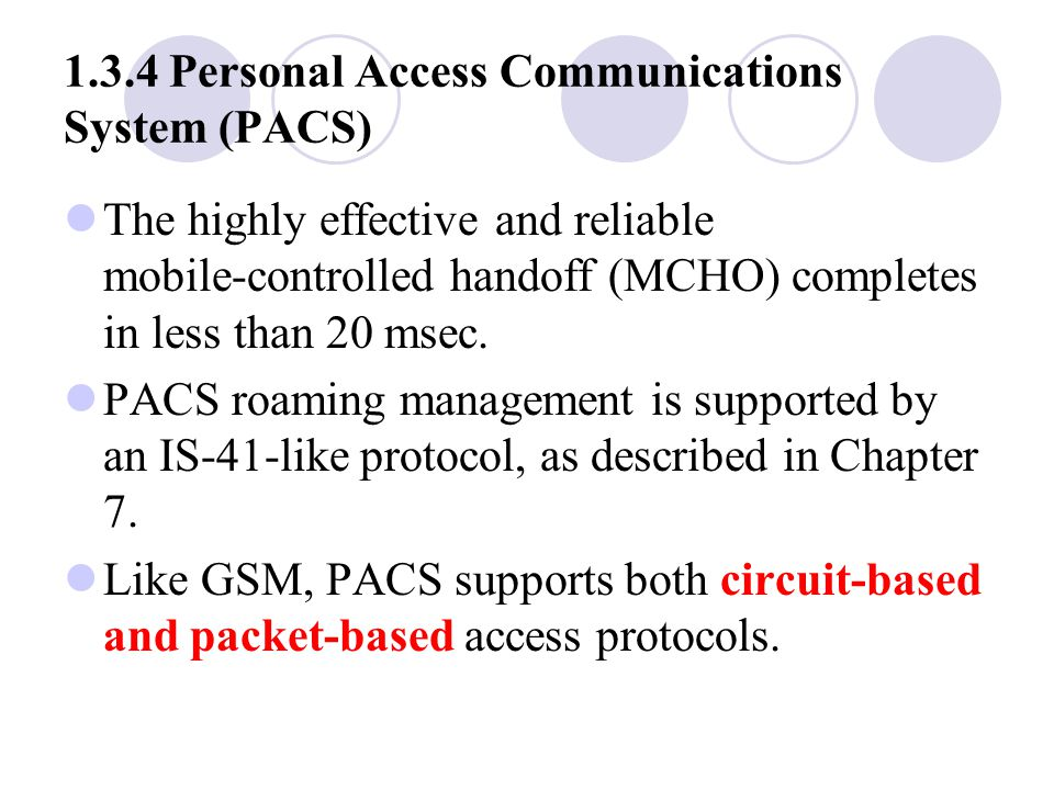 1.3.4 Personal Access Communications System (PACS) The highly effective and reliable mobile ‑ controlled handoff (MCHO) completes in less than 20 msec.