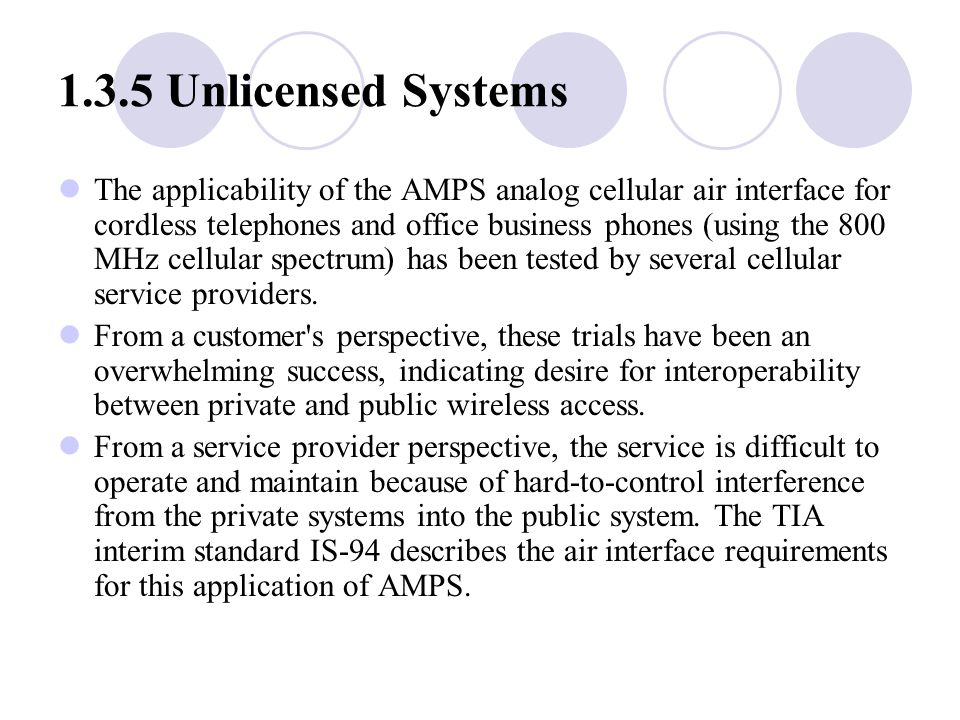 1.3.5 Unlicensed Systems The applicability of the AMPS analog cellular air interface for cordless telephones and office business phones (using the 800 MHz cellular spectrum) has been tested by several cellular service providers.