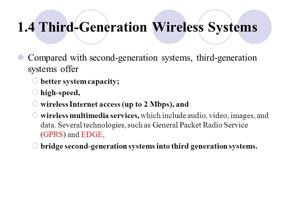 1.4 Third ‑ Generation Wireless Systems Compared with second ‑ generation systems, third ‑ generation systems offer  better system capacity;  high ‑ speed,  wireless Internet access (up to 2 Mbps), and  wireless multimedia services, which include audio, video, images, and data.