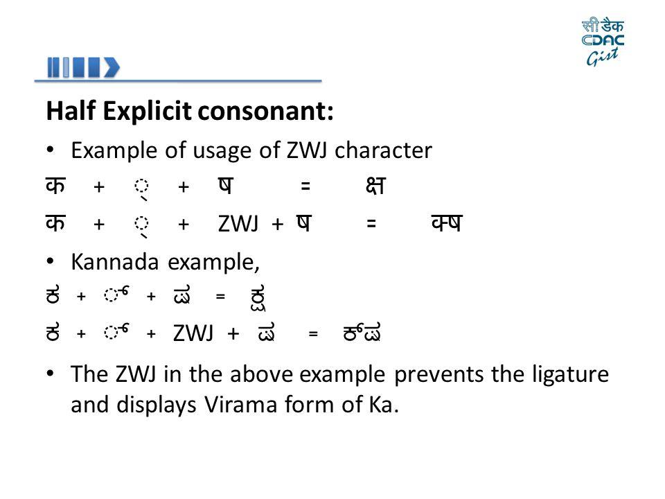 Half Explicit consonant: Example of usage of ZWJ character क + ् + ष = क्ष क + ् + ZWJ + ष = क्  ष Kannada example, ಕ + ್ + ಷ = ಕ್ಷ ಕ + ್ + ZWJ + ಷ =