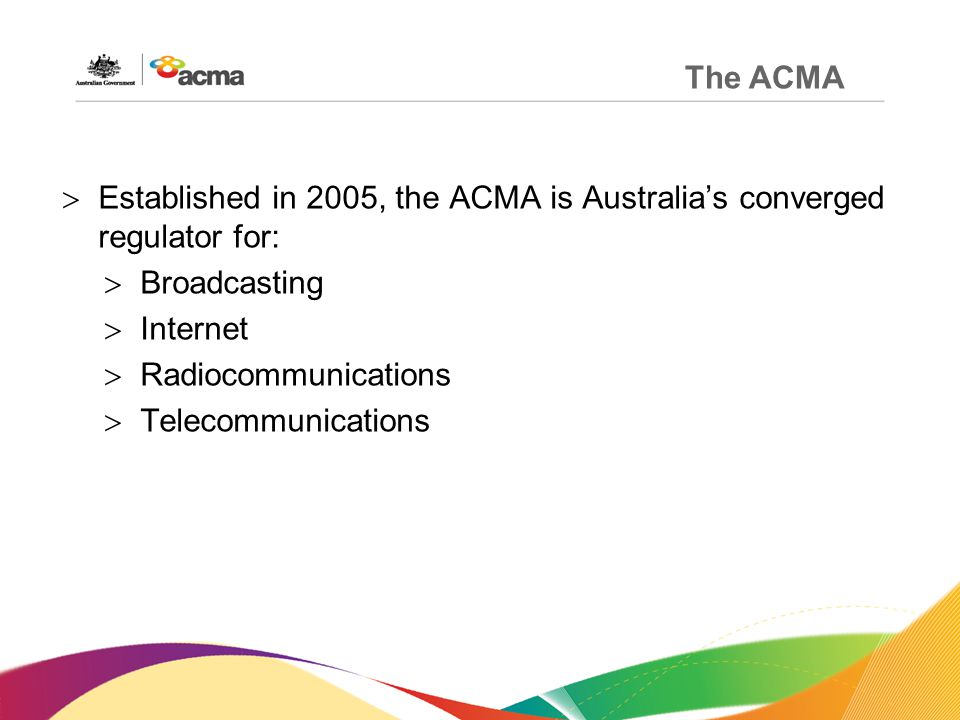 The ACMA  Established in 2005, the ACMA is Australia's converged regulator for:  Broadcasting  Internet  Radiocommunications  Telecommunications