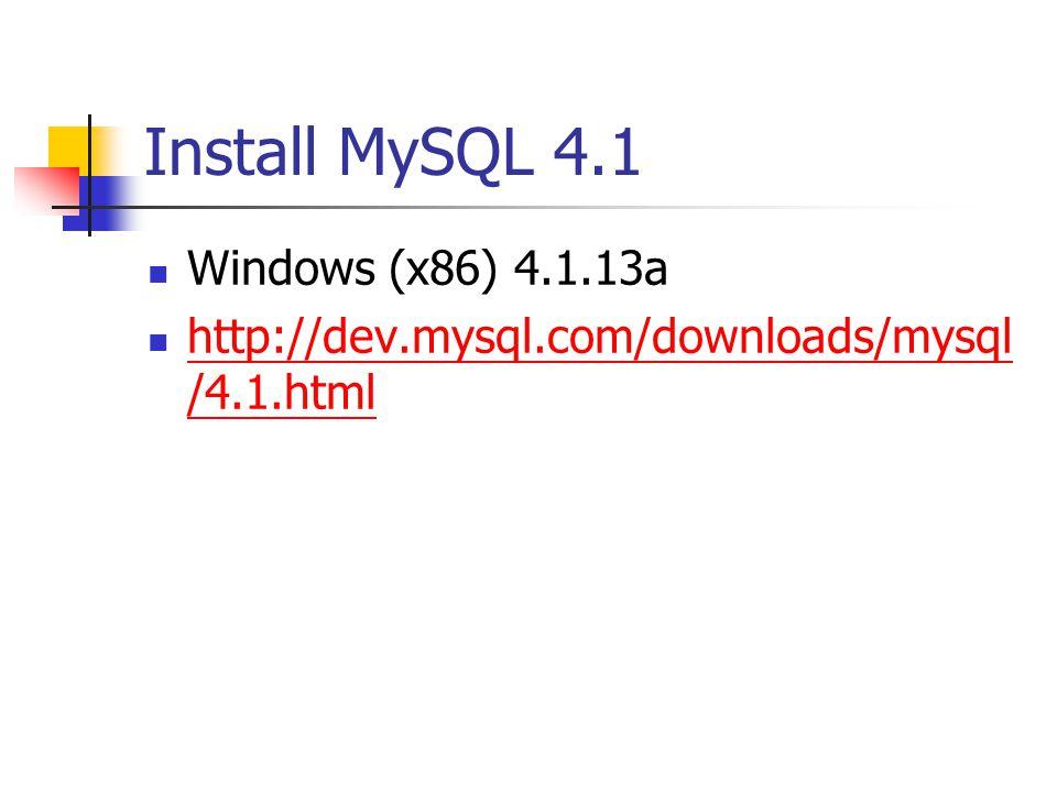 Install MySQL 4.1 Windows (x86) 4.1.13a http://dev.mysql.com/downloads/mysql /4.1.html http://dev.mysql.com/downloads/mysql /4.1.html
