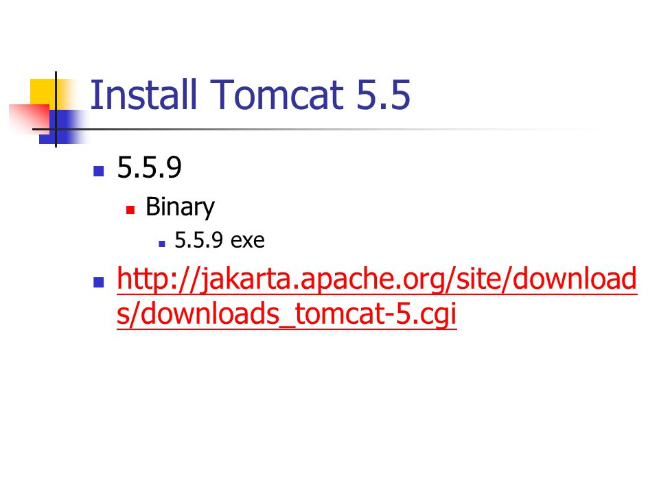 Install Tomcat 5.5 5.5.9 Binary 5.5.9 exe http://jakarta.apache.org/site/download s/downloads_tomcat-5.cgi http://jakarta.apache.org/site/download s/downloads_tomcat-5.cgi