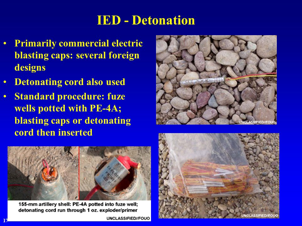 17 IED - Detonation Primarily commercial electric blasting caps: several foreign designs Detonating cord also used Standard procedure: fuze wells potted with PE-4A; blasting caps or detonating cord then inserted