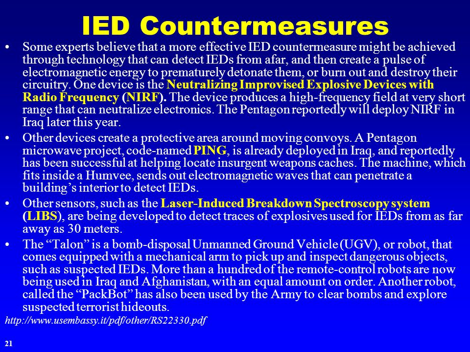 21 IED Countermeasures Some experts believe that a more effective IED countermeasure might be achieved through technology that can detect IEDs from afar, and then create a pulse of electromagnetic energy to prematurely detonate them, or burn out and destroy their circuitry.