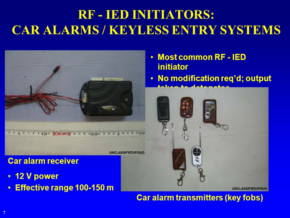 7 Most common RF - IED initiator No modification req'd; output taken to detonator RF - IED INITIATORS: CAR ALARMS / KEYLESS ENTRY SYSTEMS Car alarm receiver Car alarm transmitters (key fobs) 12 V power Effective range 100-150 m