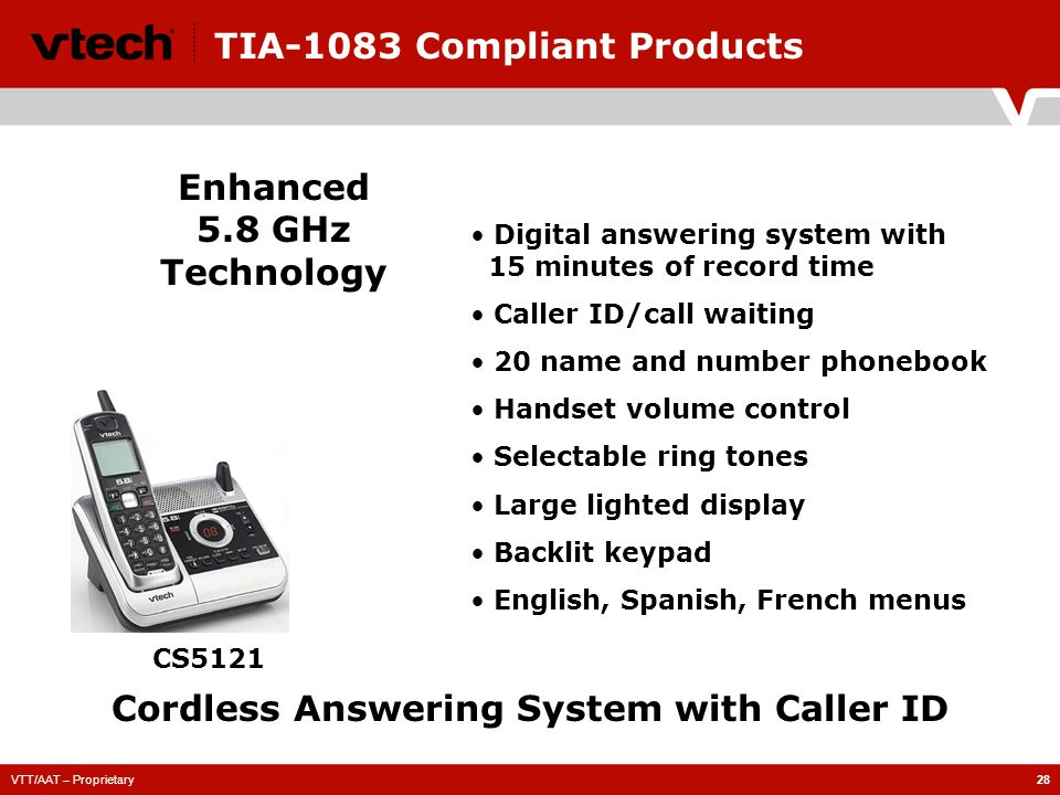 VTT/AAT – Proprietary28 TIA-1083 Compliant Products CS5121 Enhanced 5.8 GHz Technology Cordless Answering System with Caller ID Digital answering system with 15 minutes of record time Caller ID/call waiting 20 name and number phonebook Handset volume control Selectable ring tones Large lighted display Backlit keypad English, Spanish, French menus