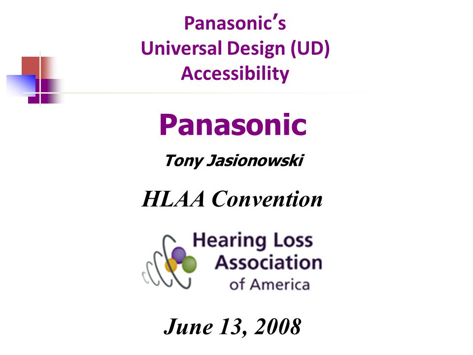 Panasonic ' s Universal Design (UD) Accessibility Panasonic Tony Jasionowski HLAA Convention June 13, 2008