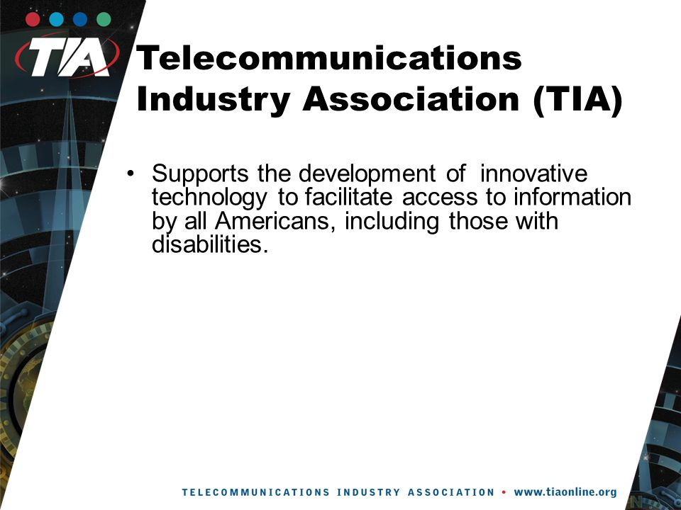 Telecommunications Industry Association (TIA) Supports the development of innovative technology to facilitate access to information by all Americans, including those with disabilities.