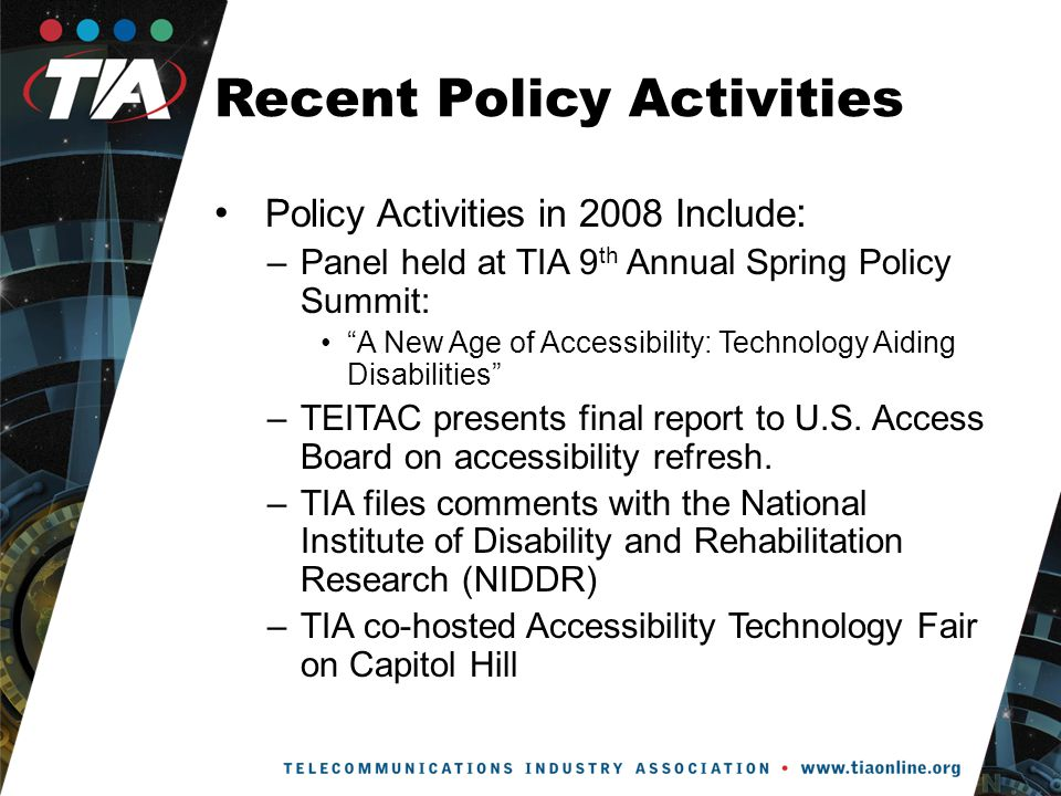 Recent Policy Activities Policy Activities in 2008 Include : –Panel held at TIA 9 th Annual Spring Policy Summit: A New Age of Accessibility: Technology Aiding Disabilities –TEITAC presents final report to U.S.