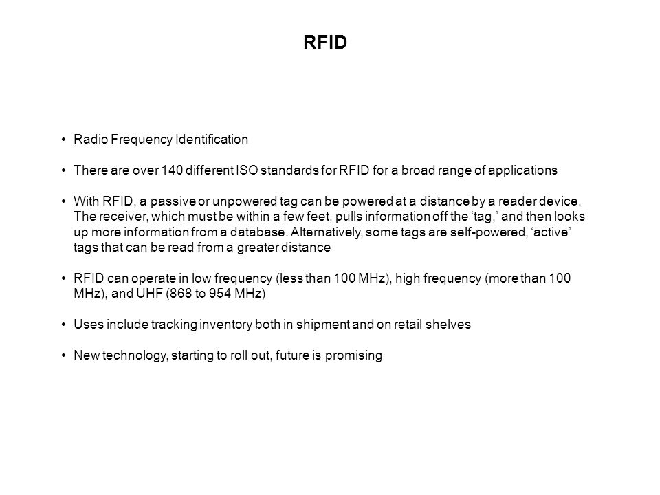 RFID Radio Frequency Identification There are over 140 different ISO standards for RFID for a broad range of applications With RFID, a passive or unpowered tag can be powered at a distance by a reader device.