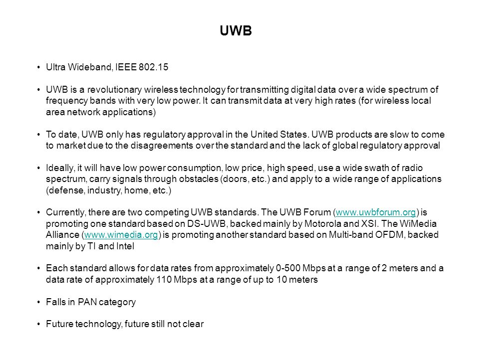 UWB Ultra Wideband, IEEE 802.15 UWB is a revolutionary wireless technology for transmitting digital data over a wide spectrum of frequency bands with very low power.
