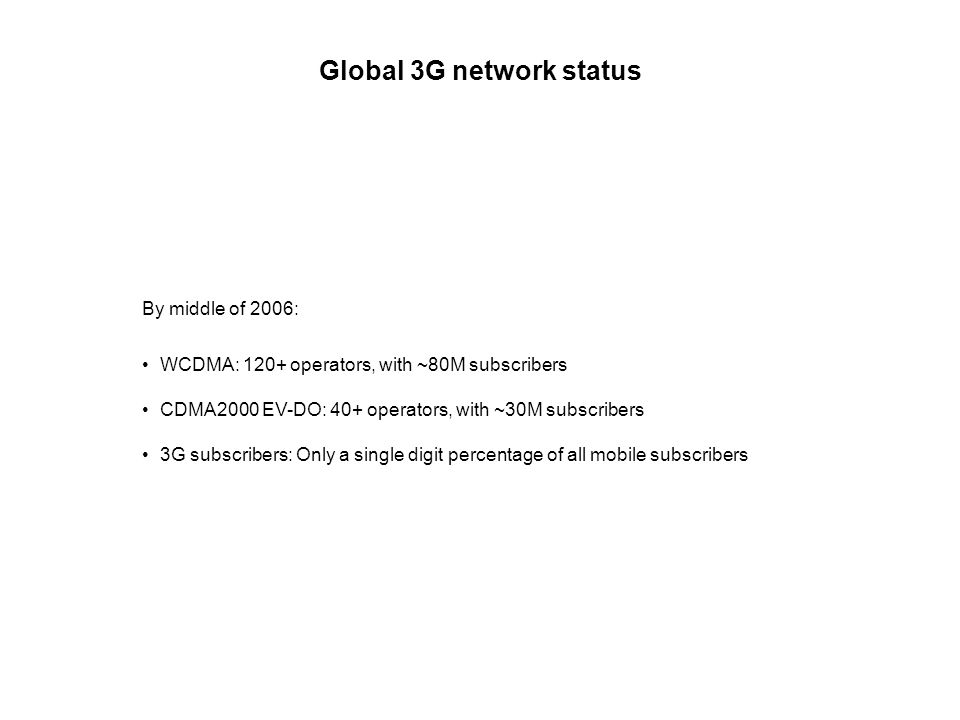 Global 3G network status By middle of 2006: WCDMA: 120+ operators, with ~80M subscribers CDMA2000 EV-DO: 40+ operators, with ~30M subscribers 3G subscribers: Only a single digit percentage of all mobile subscribers