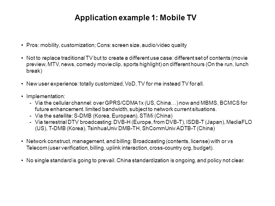 Application example 1: Mobile TV Pros: mobility, customization; Cons: screen size, audio/video quality Not to replace traditional TV but to create a different use case: different set of contents (movie preview, MTV, news, comedy movie clip, sports highlight) on different hours (On the run, lunch break) New user experience: totally customized, VoD, TV for me instead TV for all.